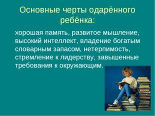 Основные черты одарённого ребёнка: хорошая память, развитое мышление, высокий