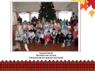 Украшали быстро Школьный класс сегодня, И встречали дружно праздник новогодний!