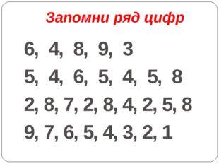 Запомни ряд цифр 6, 4, 8, 9, 3 5, 4, 6, 5, 4, 5, 8 2, 8, 7, 2, 8, 4, 2, 5, 8