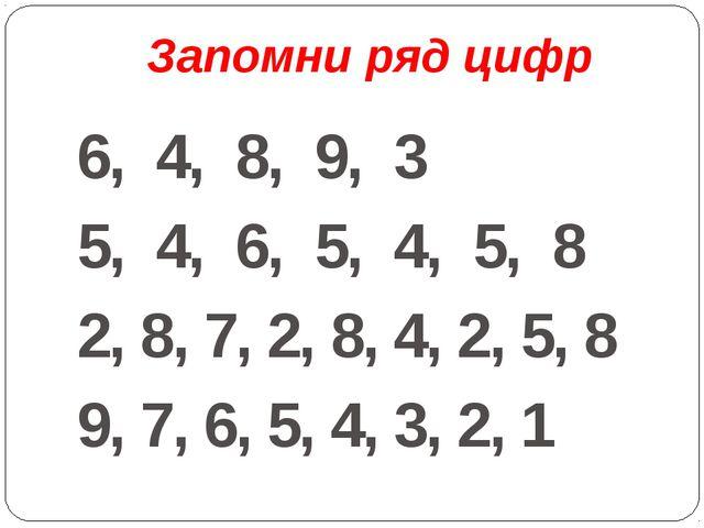 Запомни ряд цифр 6, 4, 8, 9, 3 5, 4, 6, 5, 4, 5, 8 2, 8, 7, 2, 8, 4, 2, 5, 8...