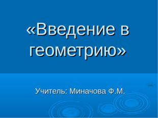«Введение в геометрию» Учитель: Миначова Ф.М.