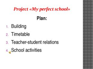 Project «My perfect school» Plan: Building Timetable Teacher-student relation