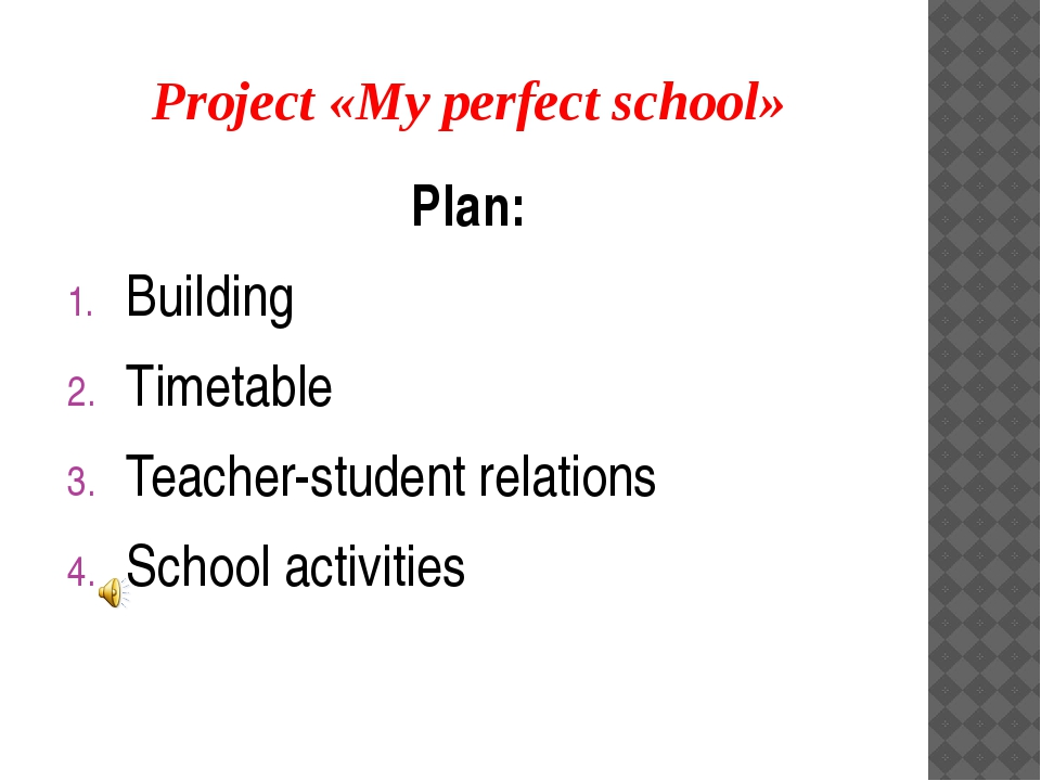 Project «My perfect school» Plan: Building Timetable Teacher-student relation...