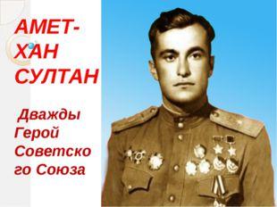 АМЕТ-ХАН СУЛТАН Дважды Герой Советского Союза