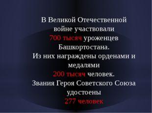 В Великой Отечественной войне участвовали 700 тысяч уроженцев Башкортостана.