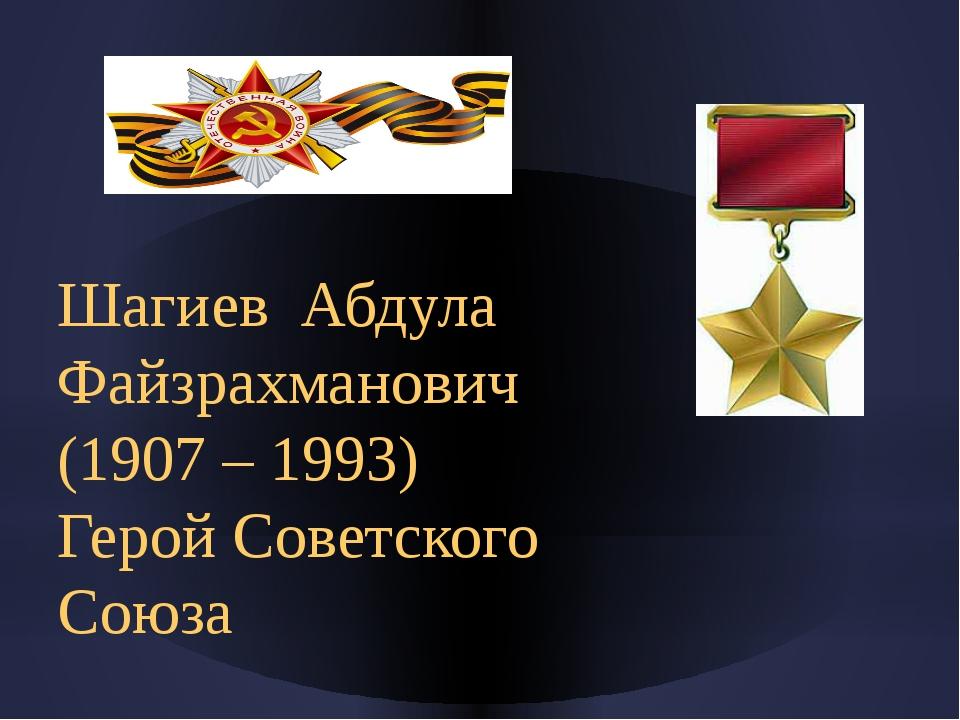 Шагиев Абдула Файзрахманович (1907 – 1993) Герой Советского Союза