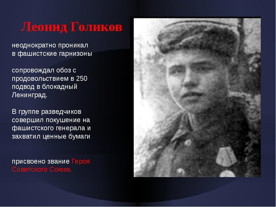 Леонид Голиков неоднократно проникал в фашистские гарнизоны сопровождал обоз...