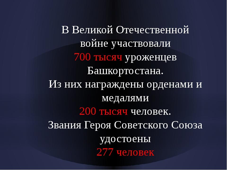 В Великой Отечественной войне участвовали 700 тысяч уроженцев Башкортостана....