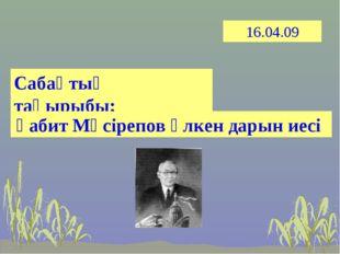 16.04.09 Сабақтың тақырыбы: Ғабит Мүсірепов үлкен дарын иесі