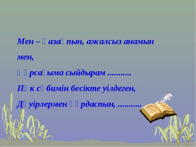 Мен – қазақпын, ажалсыз анамын мен, Құрсағыма сыйдырам ........... Пәк сәбимі...