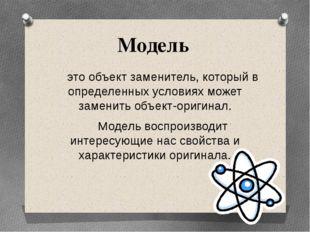 Модель это объект заменитель, который в определенных условиях может заменить
