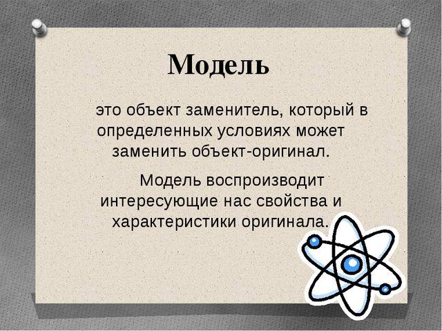 Модель это объект заменитель, который в определенных условиях может заменить...