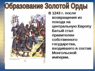 В 1243 г. после возвращения из похода на центральную Европу Батый стал правит