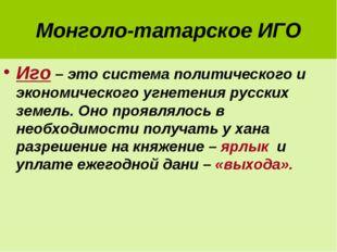 Монголо-татарское ИГО Иго – это система политического и экономического угнете