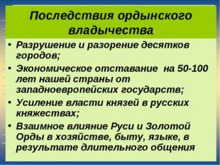 Последствия ордынского владычества Разрушение и разорение десятков городов; Э