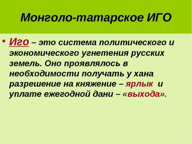 Монголо-татарское ИГО Иго – это система политического и экономического угнете...