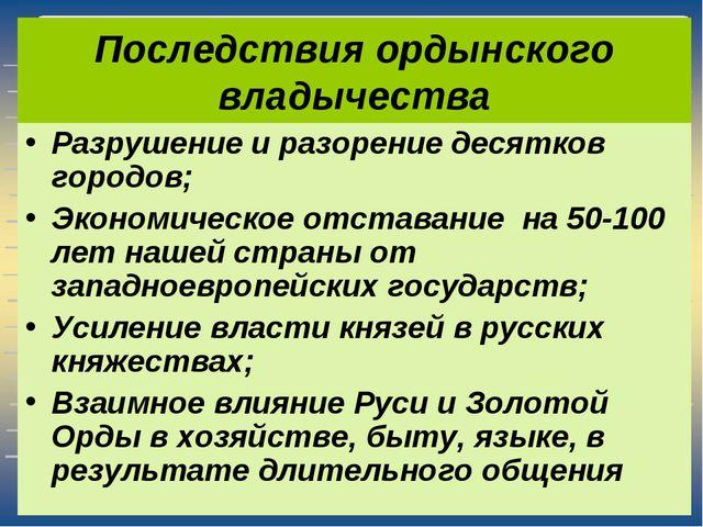 Последствия ордынского владычества Разрушение и разорение десятков городов; Э...