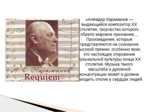 «Алемдар Караманов — выдающийся композитор ХХ столетия, творчество которого о