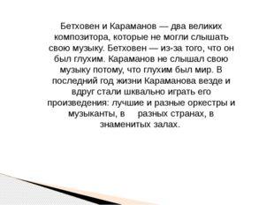 Бетховен и Караманов — два великих композитора, которые не могли слышать свою