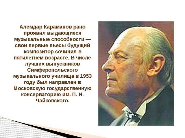Алемдар Караманов рано проявил выдающиеся музыкальные способности — свои перв...
