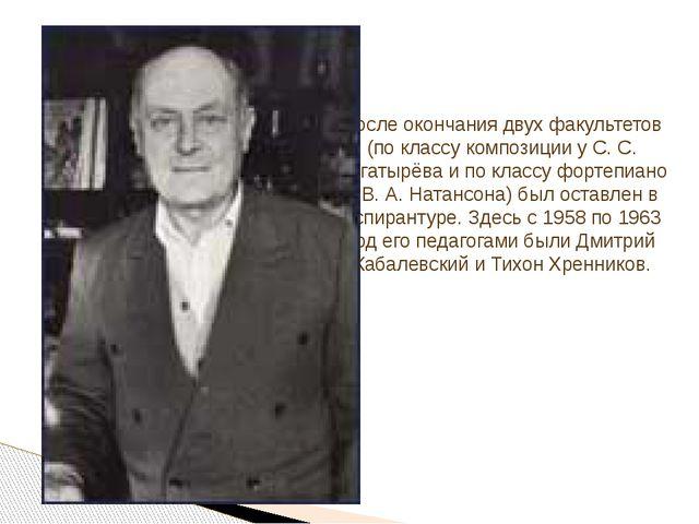 После окончания двух факультетов (по классу композиции у С. С. Богатырёва и п...