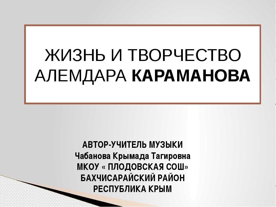 ЖИЗНЬ И ТВОРЧЕСТВО АЛЕМДАРА КАРАМАНОВА АВТОР-УЧИТЕЛЬ МУЗЫКИ Чабанова Крымада...