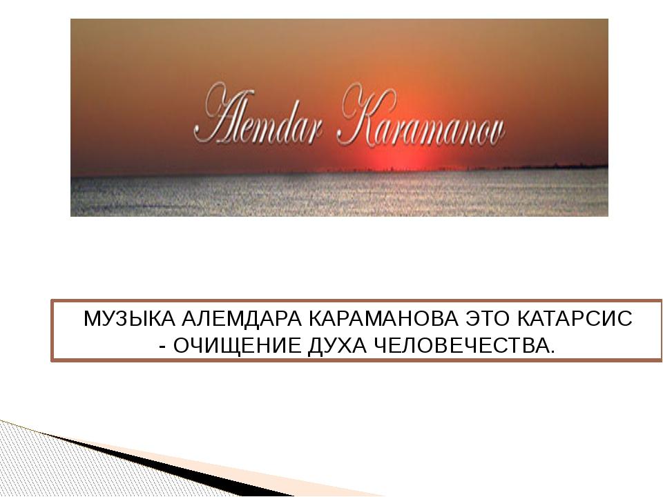 МУЗЫКА АЛЕМДАРА КАРАМАНОВА ЭТОКАТАРСИС -ОЧИЩЕНИЕ ДУХА ЧЕЛОВЕЧЕСТВА.