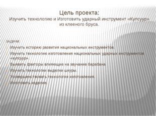 Цель проекта: Изучить технологию и Изготовить ударный инструмент «Купсуур» из