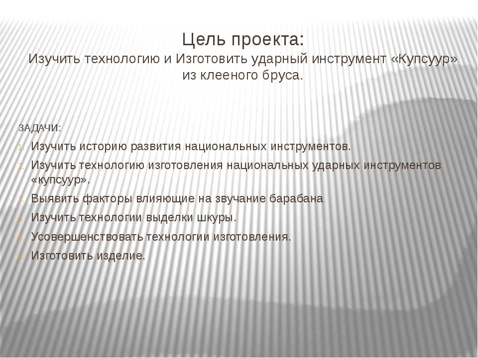 Цель проекта: Изучить технологию и Изготовить ударный инструмент «Купсуур» из...