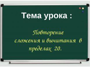 Тема урока Тема урока : Повторение сложения и вычитания в пределах 20.