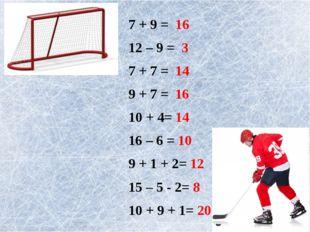 7 + 9 = 16 12 – 9 = 3 7 + 7 = 14 9 + 7 = 16 10 + 4= 14 16 – 6 = 10 9 + 1 + 2=