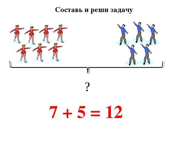 Составь и реши задачу 7 + 5 = 12 ?