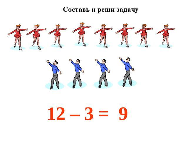 12 – 3 = 9 Составь и реши задачу