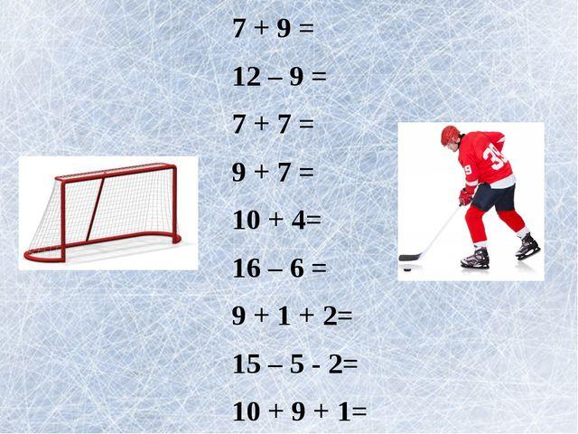 7 + 9 = 12 – 9 = 7 + 7 = 9 + 7 = 10 + 4= 16 – 6 = 9 + 1 + 2= 15 – 5 - 2= 10 +...