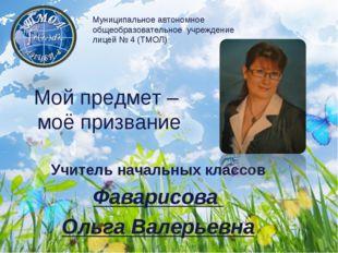 Мой предмет – моё призвание Учитель начальных классов Фаварисова Ольга Валерь