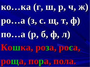 ко…ка (г, ш, р, ч, ж) ро…а (з, с. щ, т, ф) по…а (р, б, ф, л) Кошка, роза, рос