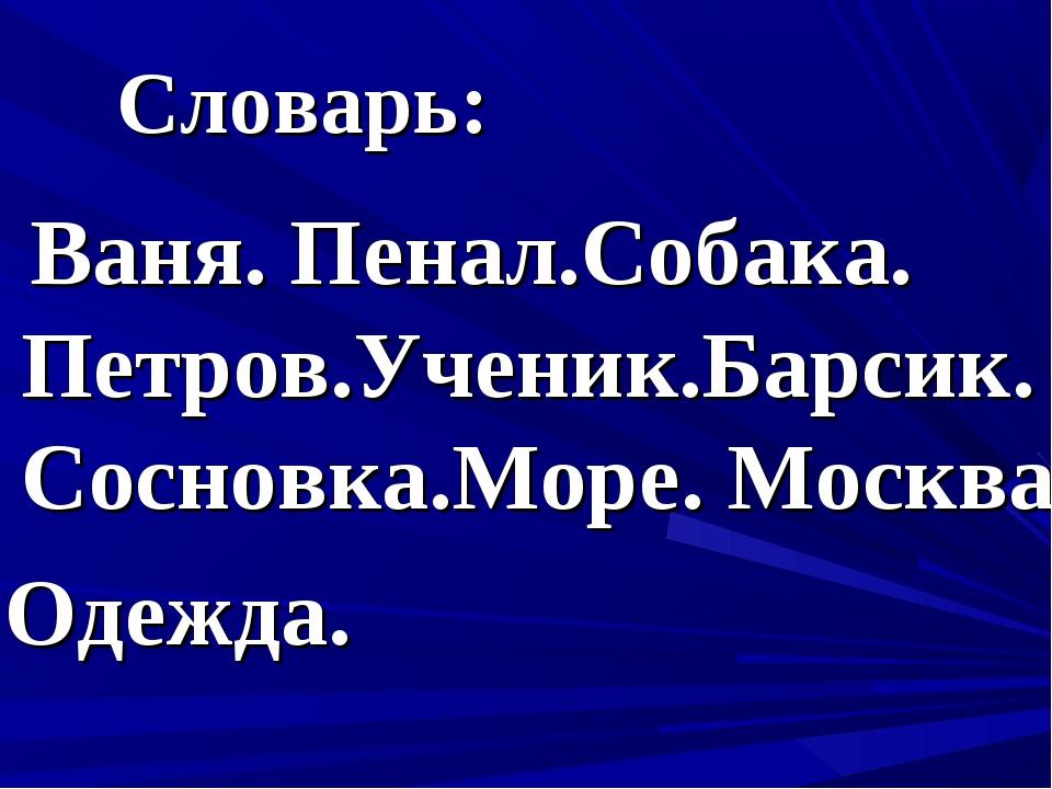 Словарь: Ваня. Пенал.Собака. Петров.Ученик.Барсик. Сосновка.Море. Москва. Оде...