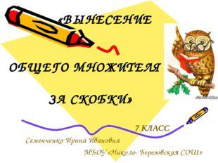 «ВЫНЕСЕНИЕ ОБЩЕГО МНОЖИТЕЛЯ ЗА СКОБКИ» 7 КЛАСС Семенченко Ирина Ивановна МБО