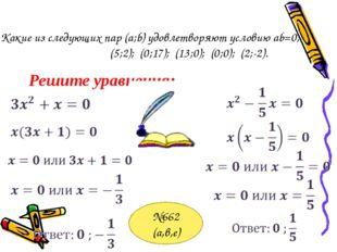 Какие из следующих пар (a;b) удовлетворяют условию ab=0; (5;2); (0;17); (13;0