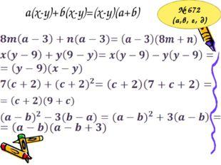 a(x-y)+b(x-y)=(x-y)(a+b) № 672 (а,в, г, д)
