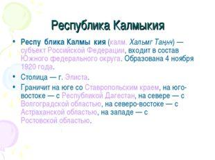 Республика Калмыкия Респу́блика Калмы́кия (калм. Хальмг Таңһч)— субъект Росс