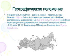Географическое положение Северная часть Республики— равнина, южная— предгор