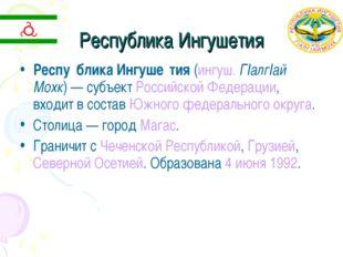 Республика Ингушетия Респу́блика Ингуше́тия (ингуш. ГІалгІай Мохк) — субъект