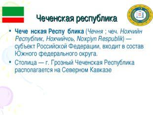 Чеченская республика Чече́нская Респу́блика (Чечня́; чеч. Нохчийн Республик,