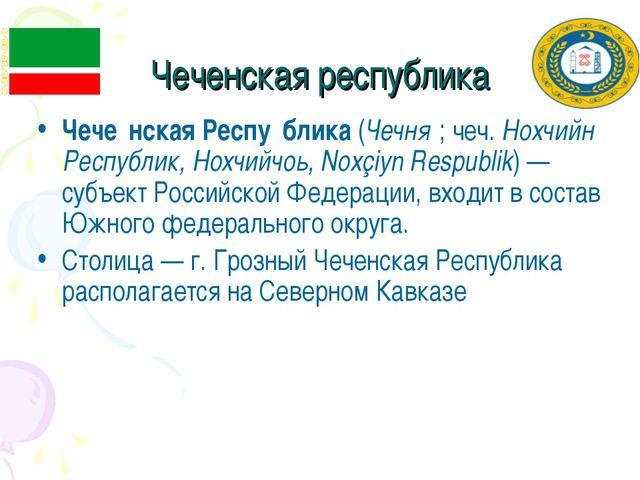 Чеченская республика Чече́нская Респу́блика (Чечня́; чеч. Нохчийн Республик,...