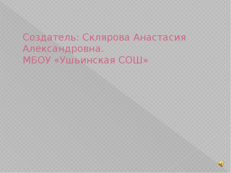 Создатель: Склярова Анастасия Александровна. МБОУ «Ушьинская СОШ»