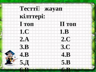 Тесттің жауап кілттері: І топ ІІ топ 1.С 1.В 2.А 2.С 3.В 3.С 4.В 4