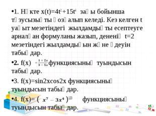 1. Нүкте х(t)=4t2 +15t4 заңы бойынша түзусызықты қозғалып келеді. Кез келген