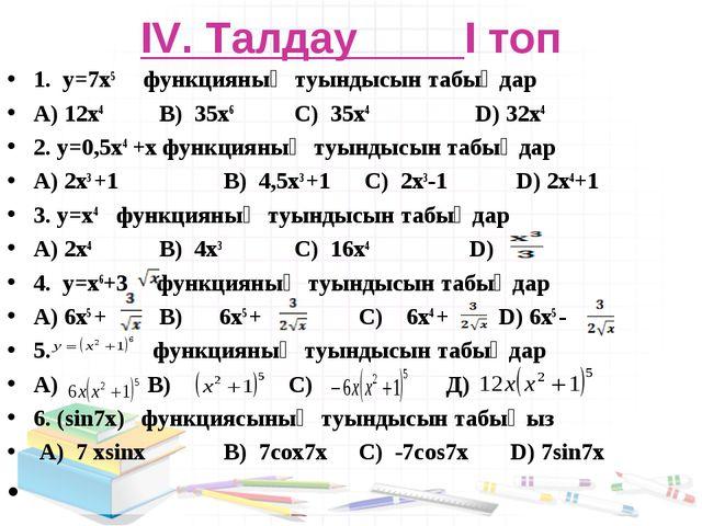 IV. Талдау І топ 1. y=7x5 функцияның туындысын табыңдар A) 12x4  B) 35x6  C...