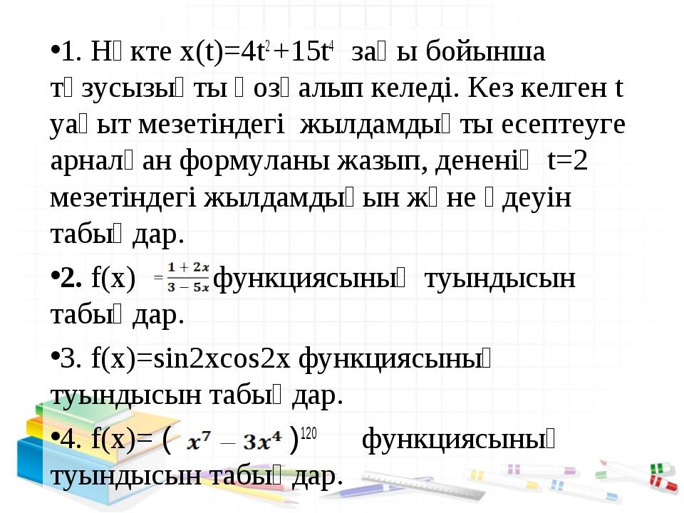 1. Нүкте х(t)=4t2 +15t4 заңы бойынша түзусызықты қозғалып келеді. Кез келген...